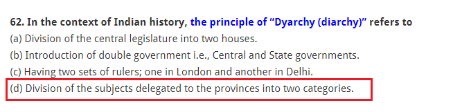 """In the context of Indian history, the principle of """"Dyarchy (diarchy)"""" refers to (a) Division of the central legislature into two houses. (b) Introduction of double government i.e., Central and State governments. (c) Having two sets of rulers; one in London and another in Delhi. (d) Division of the subjects delegated to the provinces into two categories."""
