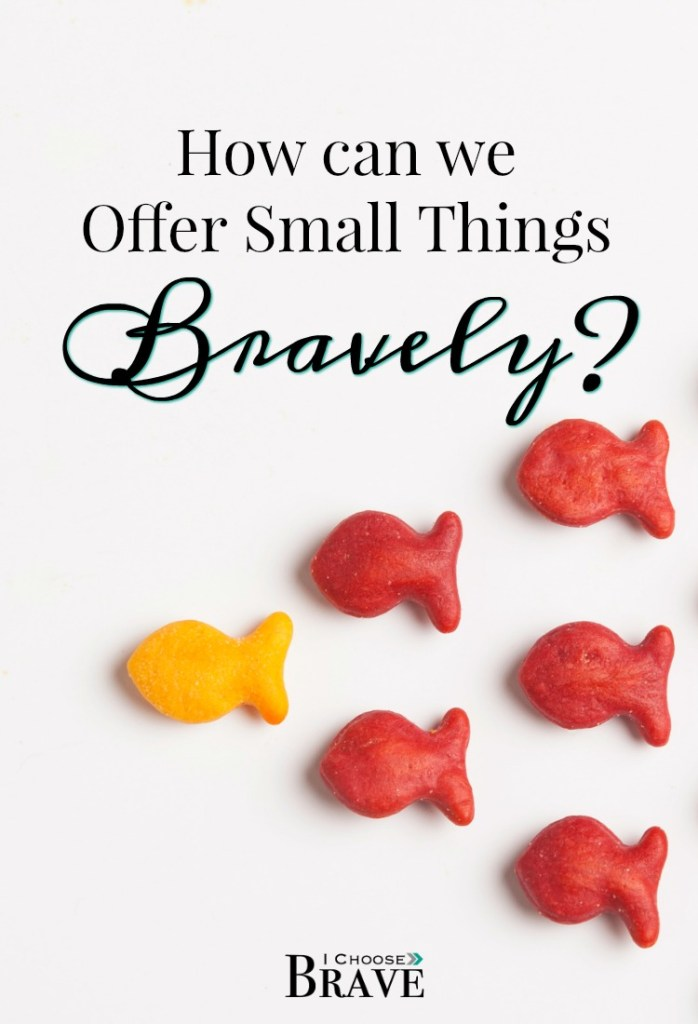 How can we even begin to offer small things when we feel like they're not enough? How can we offer our small talents our humble offerings when they seem so little? The key is offering small things bravely.