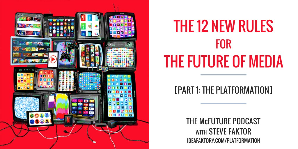the 12 new rules of media - the platformation - ideafaktory - the mcfuture podcast with steve faktor