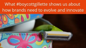 What boycottgillette shows us about how brands need to innovate and evolve