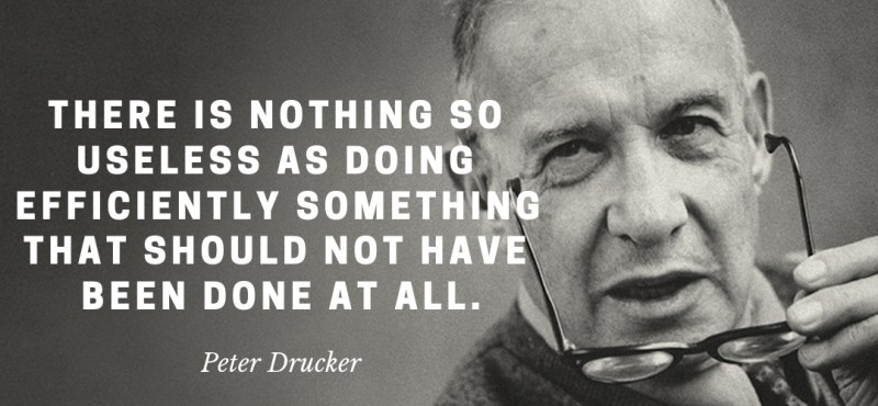 Peter Drucker - There is nothing so useless as doing efficiently something that should not have been done at all