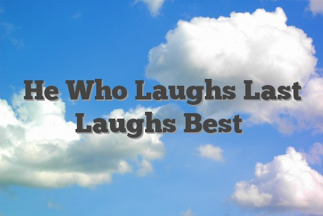 Image result for Who laughs last, laughs loudest.
