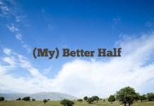 (My) Better Half