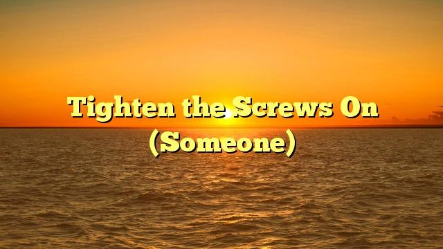 Tighten the Screws On (Someone)