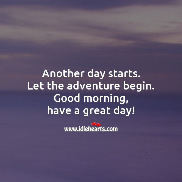 Another Day Starts Let The Adventure Begin Good Morning Have A Great Day Idlehearts