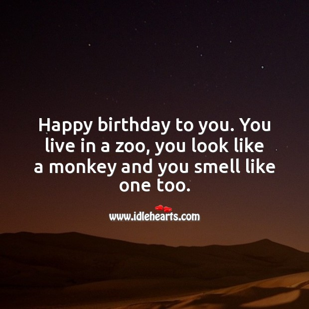 Happy Birthday To You You Live In A Zoo You Look Like A Monkey And You Smell Like One Too Idlehearts