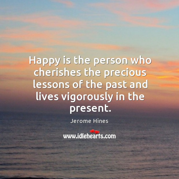 Happy is the person who cherishes the precious lessons of the past ...