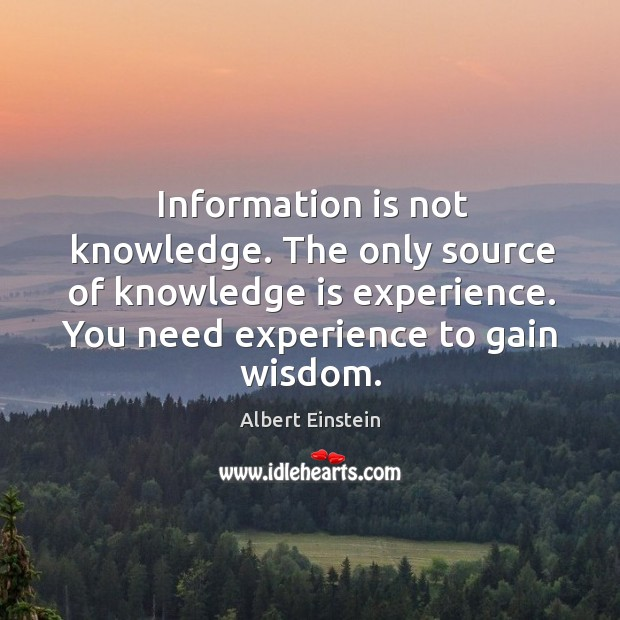 Information is not knowledge. The only source of knowledge is experience. You - IdleHearts