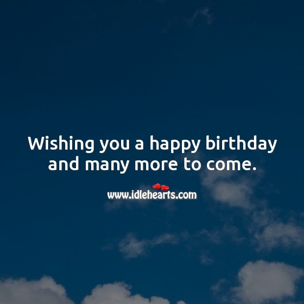 Wishing You A Happy Birthday And Many More To Come Idlehearts