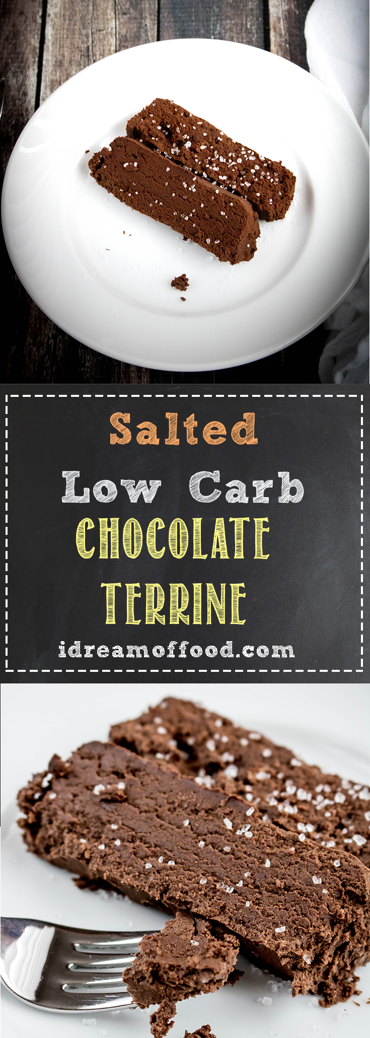 Are you looking for that perfect dessert to surprise your honey this Valentine's day? Do you love chocolate so much you'll use any excuse to have it? This Salted Chocolate Terrine is for you! By the way, this deliciousness is low-carb too. it's so rich, intense, smooth and chocolatey. No one will believe this dessert is low-carb. Its kind of like a flourless chocolate tort meets the most decadent chocolate fudge, but then there's the sea salt flirting with it all. www.idreamoffood.com