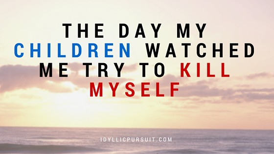The Day My Children Watched Me Try to Kill Myself