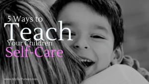 Guest Blog Post on how to teach your children self-care by Jen Landis at idyllicpursuit.com