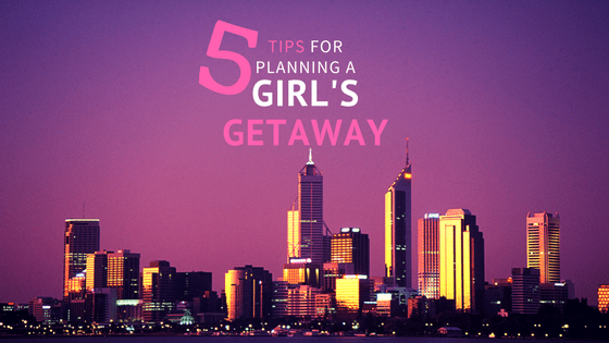 5 Tips for Planning a Girl's Getaway