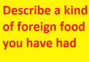 Describe a kind of foreign food you have had