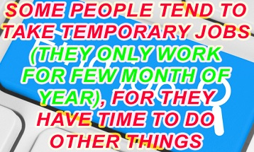 Some people tend to take temporary jobs (they only work for few month of year), for they  have time to do other things. Do the advantages outweigh the disadvantages?