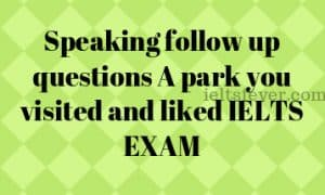 Speaking follow up questions A park you visited and liked IELTS EXAM
