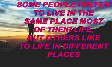 Some people prefer to live in the same place most of their life, but others like to life in different places