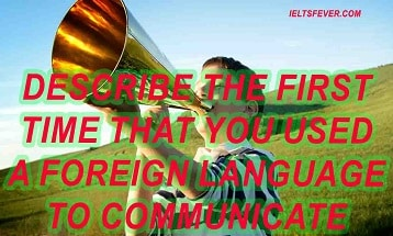 Describe the first time that you used a foreign language to communicate ielts exam