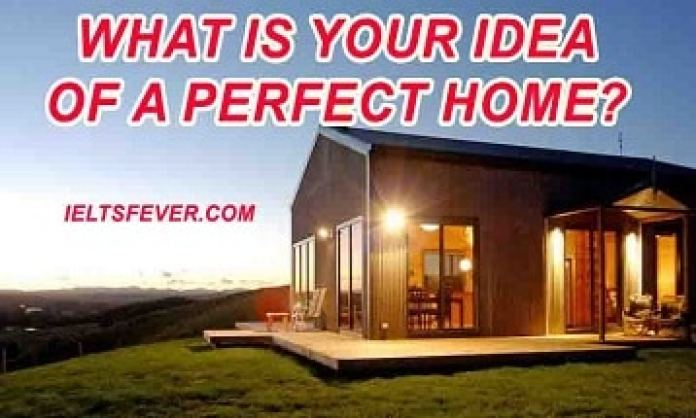 What is your idea of a perfect home? ielts exam