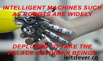 Intelligent machines such as robots are widely deployed to take the palace of human beings . Discuss the advantages and disadvantages