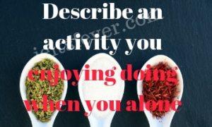 Describe an activity you enjoying doing when you alone