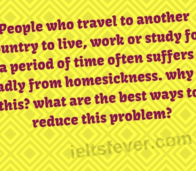 People who travel to another country to live, work or study for period of time often suffer badly from homesickness. why is this? what are the best ways to reduce this problem?