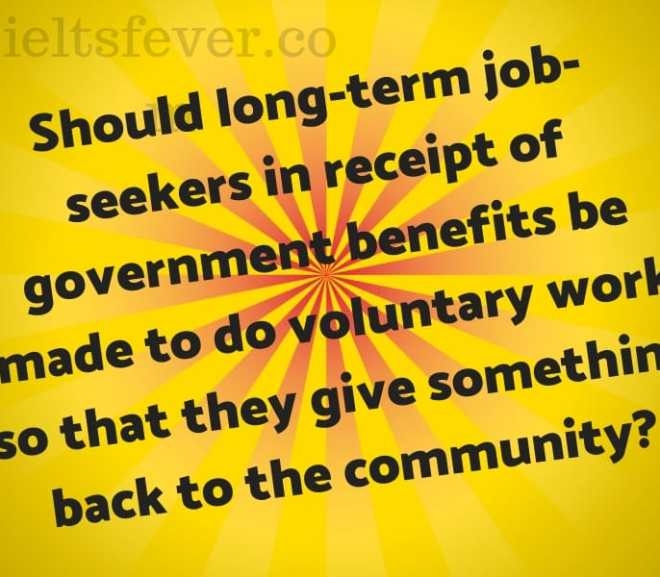 Should long-term job-seekers in receipt of government benefits be made to do voluntary work so that they give something back to the community?