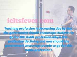 Teaching profession is decreasing day by day. the government.