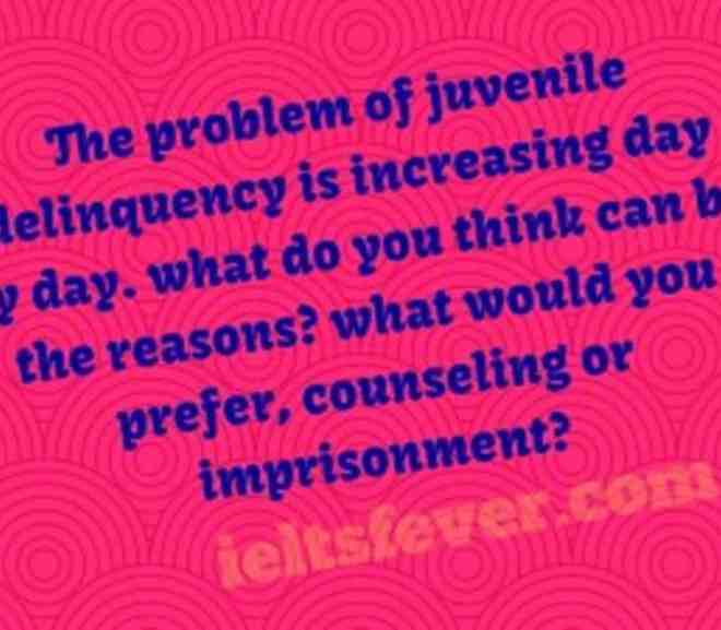 The problem of juvenile delinquency is increasing day by day. what do you think can be the reasons? what would you prefer, counseling or imprisonment?
