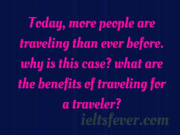 Today, more people are traveling than ever before. why is this case?