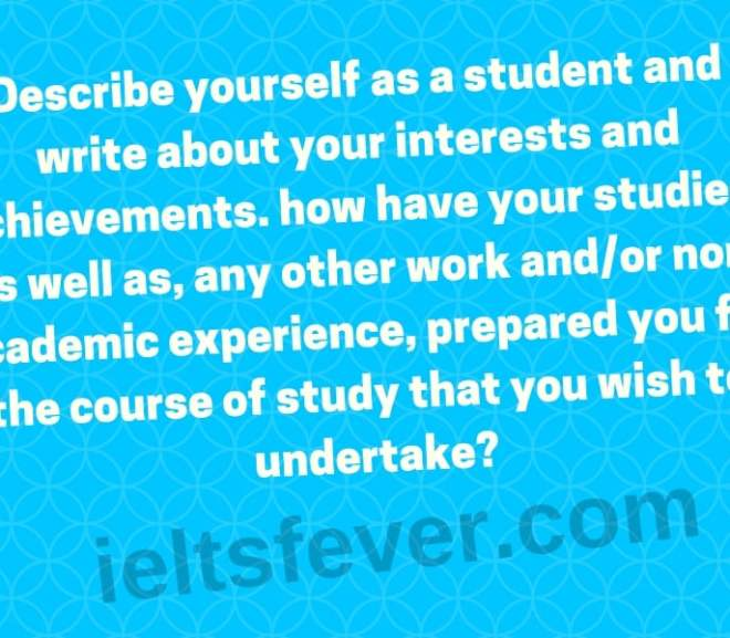 Describe yourself as a student and write about your interests and achievements. how have your studies, as well as, any other work and/or non-academic experience, prepared you for the course of study that you wish to undertake?