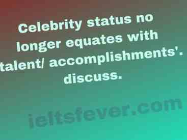 'Celebrity status no longer equates with talent/ accomplishments'. discuss.
