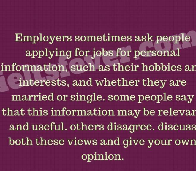 Employers sometimes ask people applying for jobs for personal information, such as their hobbies and interests, and whether they are married or single. some people say that this information may be relevant and useful. others disagree. discuss both these views and give your own opinion.