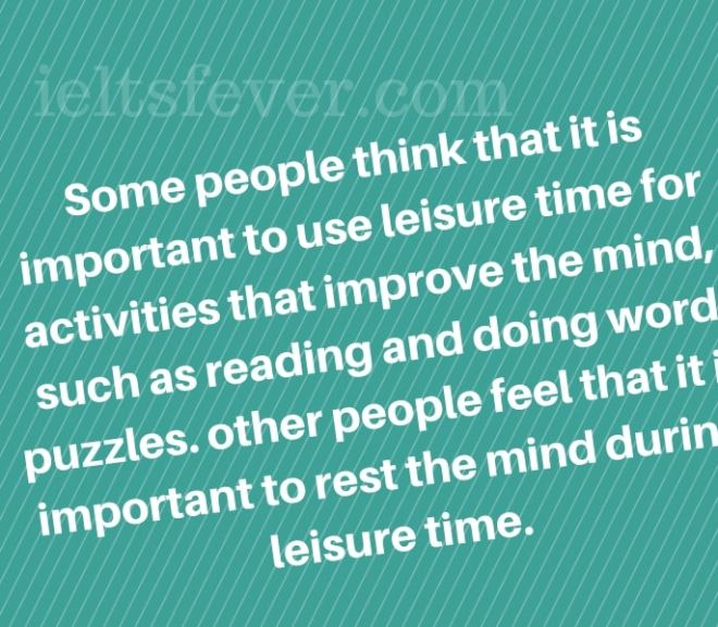 some  people think that it is important to use leisure time for activities that improve the mind, such as reading and doing word puzzles.other people feel that it is important to rest the mind during leisure time.