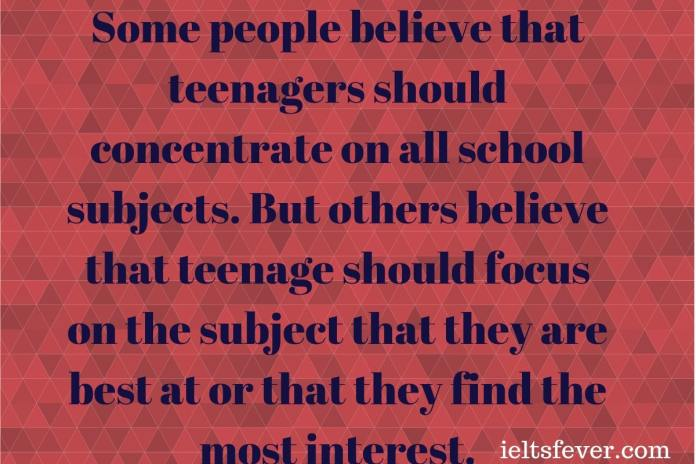 Some people believe that teenagers should concentrate on all school subjects But others believe that teenage should focus on the subject