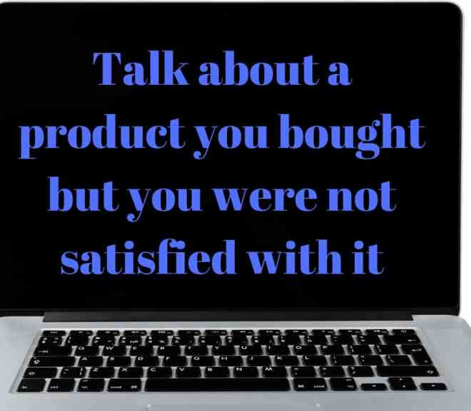 Talk about a product you bought but you were not satisfied