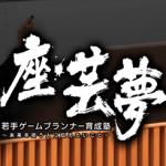 座・芸夢 若手ゲームプランナー育成塾 ~未来を担う人に伝えたいこと~(12/22)