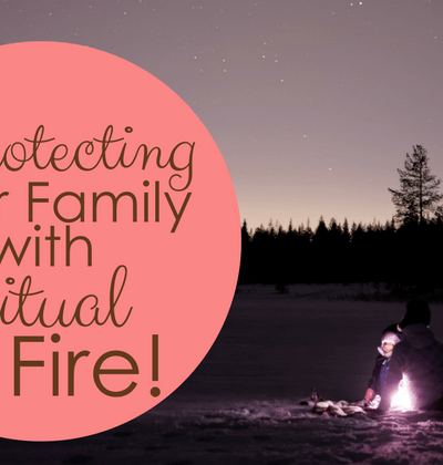 Protecting Your Family with Spiritual Fire