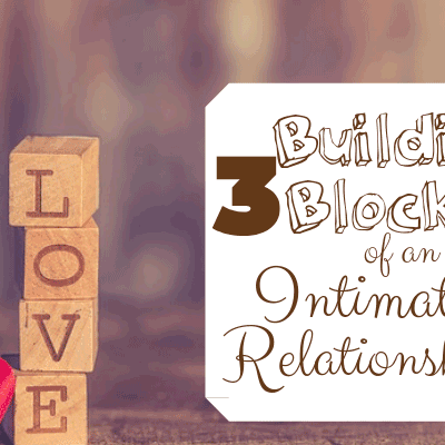 3 Building Blocks of an Intimate Relationship