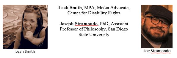 "This image shows a photo of Leah Smith and one of Joseph Stramondo. Both are little people. The text reads ""Leah Smith, MPA, Media Advocate, Center for Disability Rights"" and ""Joseph Stramondo, PhD, Assistant Professor of Philosophy, San Diego State University"