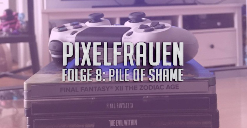 PIXELFRAUEN Folge 8: Pile of Shame