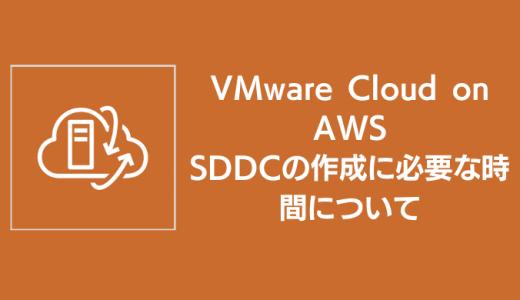 VMware Cloud on AWS SDDCの作成に必要な時間について
