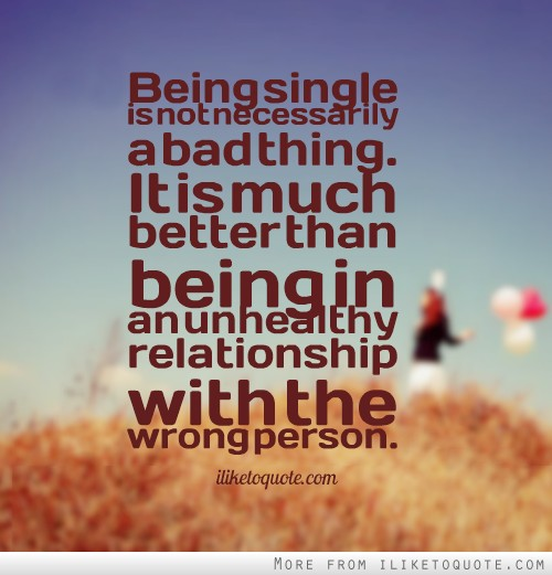 Being single is not necessarily a bad thing  It is much better than     Being single is not necessarily a bad thing  It is much better than being  in an unhealthy relationship with the wrong person