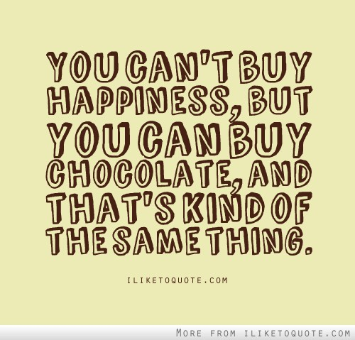 You can't buy happiness, but you can buy chocolate. And that's kind of the same thing.