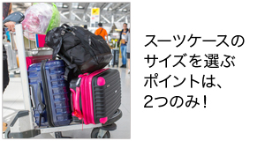 スーツケースのサイズを選ぶポイントは、2つのみ!