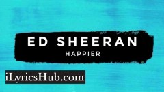 Happier Lyrics (Full Video) - Ed Sheeran