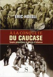 À la conquête du Caucase : épopée géopolitique et guerres d'influence / Eric Hoesli