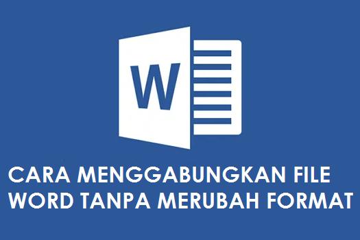 Cara Menggabungkan File Word Tanpa Merubah Format