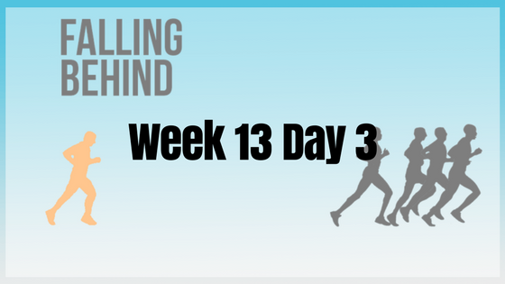 Week 13 Day 3 – Falling Behind
