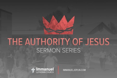 authority of jesus sermon series. Immanuel Lutheran Church LCMS. Joplin, Missouri.